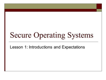 Secure Operating Systems Lesson 1: Introductions and Expectations.
