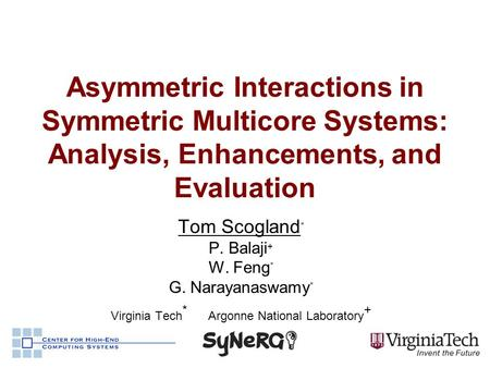Asymmetric Interactions in Symmetric Multicore Systems: Analysis, Enhancements, and Evaluation Tom Scogland * P. Balaji + W. Feng * G. Narayanaswamy *