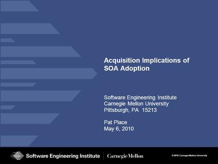 © 2010 Carnegie Mellon University Acquisition Implications of SOA Adoption Software Engineering Institute Carnegie Mellon University Pittsburgh, PA 15213.