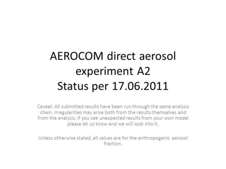 AEROCOM direct aerosol experiment A2 Status per 17.06.2011 Caveat: All submitted results have been run through the same analysis chain. Irregularities.