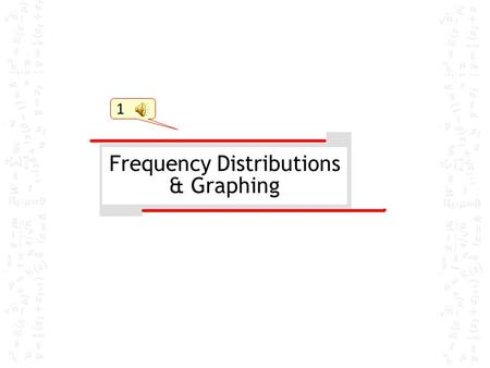 1 Frequency Distributions & Graphing Nomenclature  Frequency: number of cases or subjects or occurrences  represented with f  i.e. f = 12 for a score.