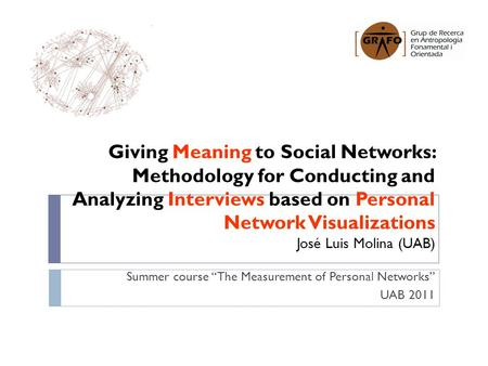 Giving Meaning to Social Networks: Methodology for Conducting and Analyzing Interviews based on Personal Network Visualizations José Luis Molina (UAB)