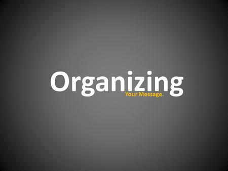 Organizing Your Message.. Organization Most Important Least Important.