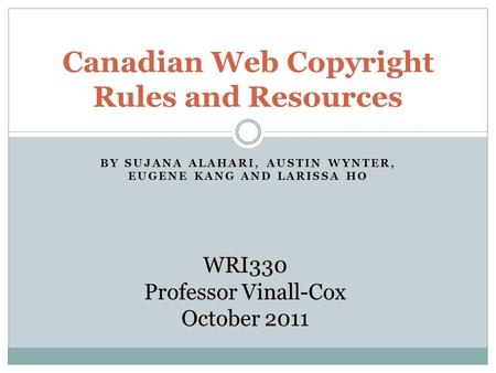 BY SUJANA ALAHARI, AUSTIN WYNTER, EUGENE KANG AND LARISSA HO Canadian Web Copyright Rules and Resources WRI330 Professor Vinall-Cox October 2011.