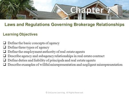 © OnCourse Learning. All Rights Reserved. Laws and Regulations Governing Brokerage Relationships Learning Objectives  Define the basic concepts of agency.
