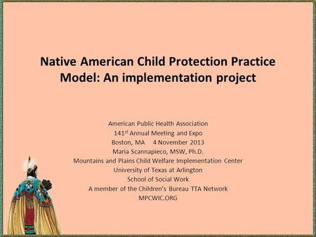 Native American Child Protection Practice Model: An implementation project American Public Health Association 141 st Annual Meeting and Expo Boston, MA.