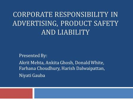 CORPORATE RESPONSIBILITY IN ADVERTISING, PRODUCT SAFETY AND LIABILITY Presented By: Akrit Mehta, Ankita Ghosh, Donald White, Farhana Choudhury, Harish.