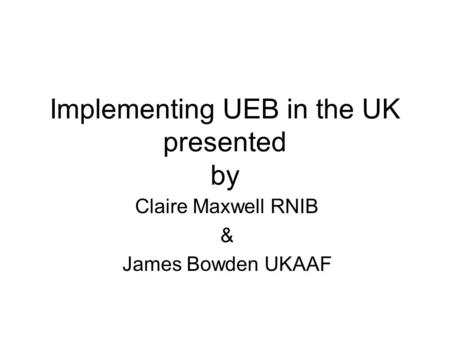 Implementing UEB in the UK presented by Claire Maxwell RNIB & James Bowden UKAAF.