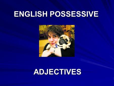 ENGLISH POSSESSIVE ADJECTIVES ADJECTIVES. Possessive Adjective: They show to whom things belong or, in other words, possession.