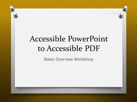 Accessible PowerPoint <strong>to</strong> Accessible PDF Basic Overview Workshop.