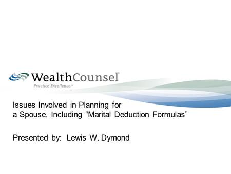 "Issues Involved in Planning for a Spouse, Including ""Marital Deduction Formulas"" Presented by: Lewis W. Dymond."