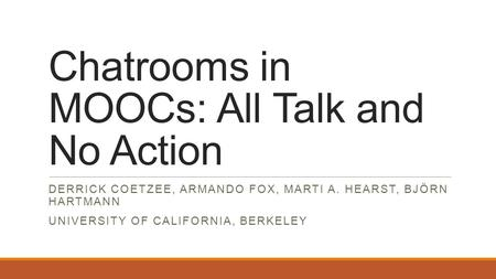Chatrooms in MOOCs: All Talk and No Action DERRICK COETZEE, ARMANDO FOX, MARTI A. HEARST, BJÖRN HARTMANN UNIVERSITY OF CALIFORNIA, BERKELEY.