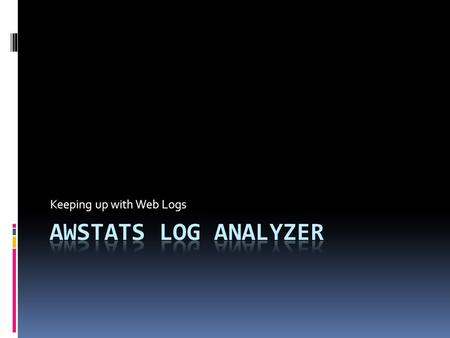 Keeping up with Web Logs. AWStats  Supports HTTP as well as FTP and Mail logs  IIS and Apache  Complete list at end of presentation  Runs on Windows.