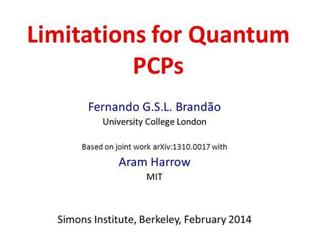 Limitations for Quantum PCPs Fernando G.S.L. Brandão University College London Based on joint work arXiv:1310.0017 with Aram Harrow MIT Simons Institute,