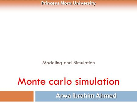 Modeling and Simulation Monte carlo simulation 1 Arwa Ibrahim Ahmed Princess Nora University.