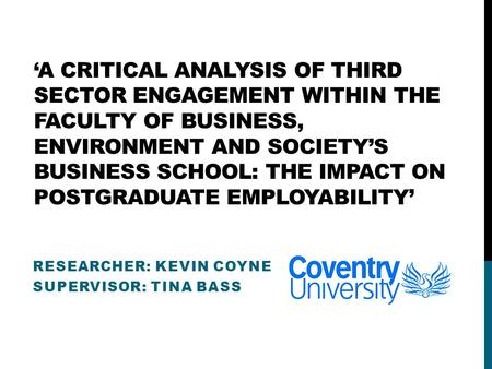 'A CRITICAL ANALYSIS OF THIRD SECTOR ENGAGEMENT WITHIN THE FACULTY OF BUSINESS, ENVIRONMENT AND SOCIETY'S BUSINESS SCHOOL: THE IMPACT ON POSTGRADUATE EMPLOYABILITY'