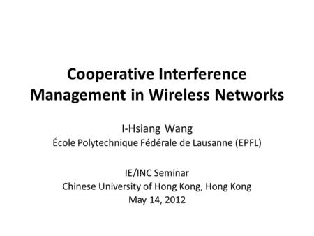 Cooperative Interference Management in Wireless Networks I-Hsiang Wang École Polytechnique Fédérale de Lausanne (EPFL) IE/INC Seminar Chinese University.