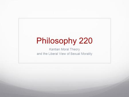 Philosophy 220 Kantian Moral Theory and the Liberal View of Sexual Morality.