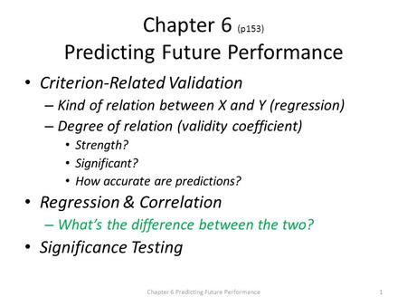 Chapter 6 (p153) Predicting Future Performance Criterion-Related Validation – Kind of relation between X and Y (regression) – Degree of relation (validity.