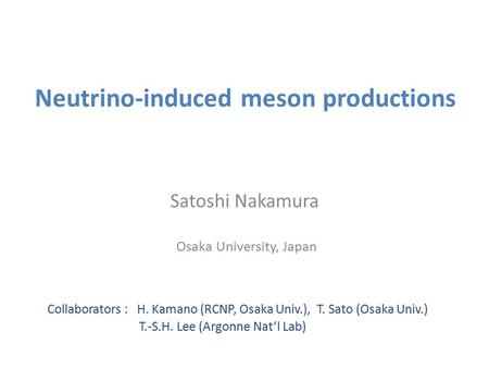 Neutrino-induced meson productions Satoshi Nakamura Osaka University, Japan Collaborators : H. Kamano (RCNP, Osaka Univ.), T. Sato (Osaka Univ.) T.-S.H.