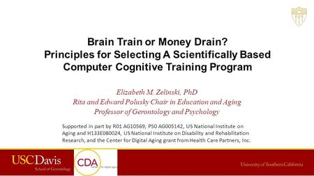 Brain Train or Money Drain? Principles for Selecting A Scientifically Based Computer Cognitive Training Program Elizabeth M. Zelinski, PhD Rita and Edward.