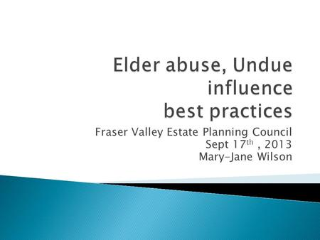 Fraser Valley Estate Planning Council Sept 17 th, 2013 Mary-Jane Wilson.