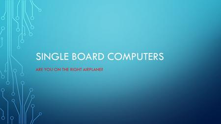 SINGLE BOARD COMPUTERS ARE YOU ON THE RIGHT AIRPLANE?