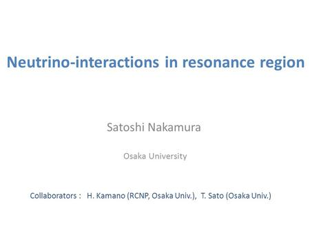 Neutrino-interactions in resonance region Satoshi Nakamura Osaka University Collaborators : H. Kamano (RCNP, Osaka Univ.), T. Sato (Osaka Univ.)