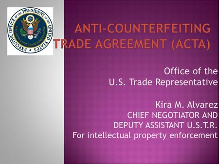 Office of the U.S. Trade Representative Kira M. Alvarez CHIEF NEGOTIATOR AND DEPUTY ASSISTANT U.S.T.R. For intellectual property enforcement.