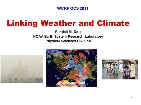 1 Linking Weather and Climate Randall M. Dole NOAA Earth System Research Laboratory Physical Sciences Division WCRP OCS 2011.