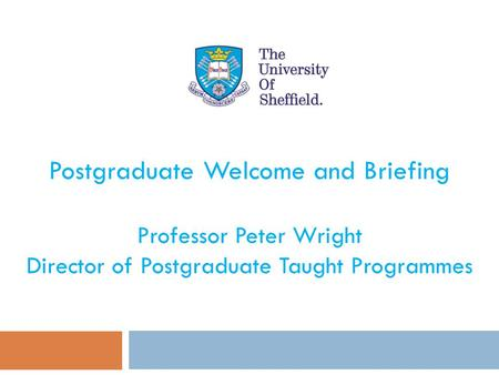 Postgraduate Welcome and Briefing Professor Peter Wright Director of Postgraduate Taught Programmes.