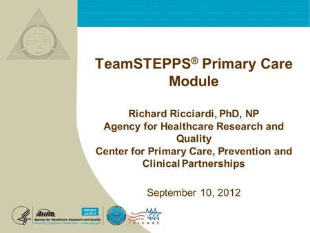 TeamSTEPPS ® Primary Care Module Richard Ricciardi, PhD, NP Agency for Healthcare Research and Quality Center for Primary Care, Prevention and Clinical.