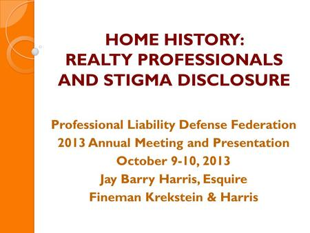 HOME HISTORY: REALTY PROFESSIONALS AND STIGMA DISCLOSURE Professional Liability Defense Federation 2013 Annual Meeting and Presentation October 9-10, 2013.