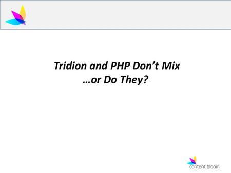 Tridion and PHP Don't Mix …or Do They?. Abstract Using PHP and Dynamic Publishing, the considerations and the limitations of using PHP via OData v.s..NET.