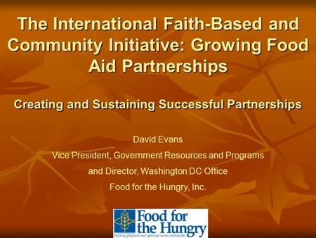 The International Faith-Based and Community Initiative: Growing Food Aid Partnerships Creating and Sustaining Successful Partnerships David Evans Vice.