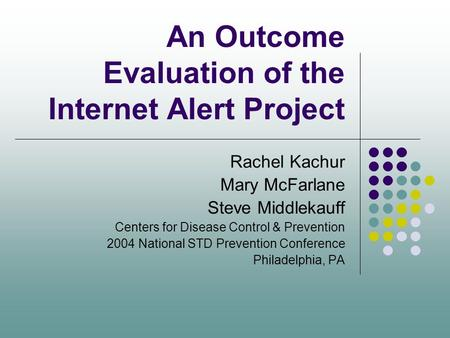 An Outcome Evaluation of the Internet Alert Project Rachel Kachur Mary McFarlane Steve Middlekauff Centers for Disease Control & Prevention 2004 National.