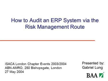 How to Audit an ERP System via the Risk Management Route Presented by: Gabriel Lung ISACA London Chapter Events 2003/2004 ABN-AMRO, 250 Bishopsgate, London.
