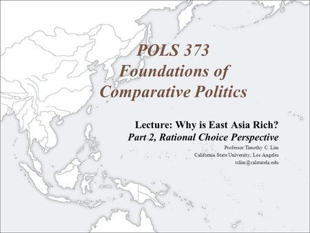 POLS 373 Foundations of Comparative Politics Lecture: Why is East Asia Rich? Part 2, Rational Choice Perspective Professor Timothy C. Lim California State.
