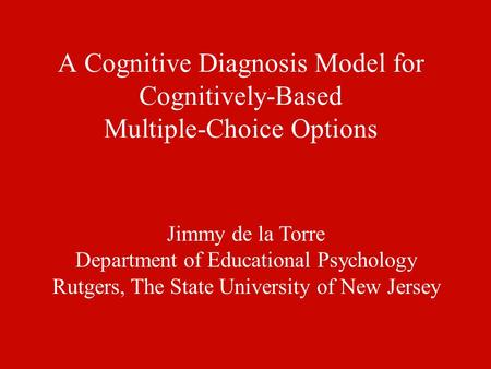 A Cognitive Diagnosis Model for Cognitively-Based Multiple-Choice Options Jimmy de la Torre Department of Educational Psychology Rutgers, The State University.