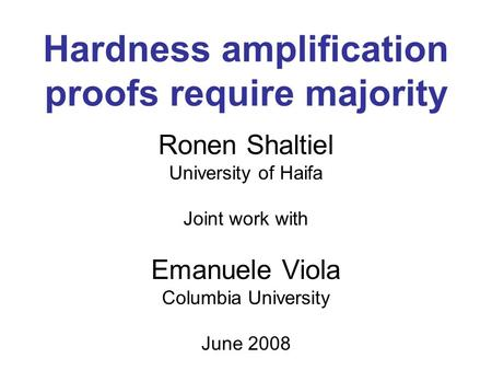 Hardness amplification proofs require majority Ronen Shaltiel University of Haifa Joint work with Emanuele Viola Columbia University June 2008.