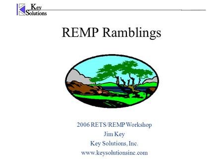 REMP Ramblings 2006 RETS/REMP Workshop Jim Key Key Solutions, Inc. www.keysolutionsinc.com.