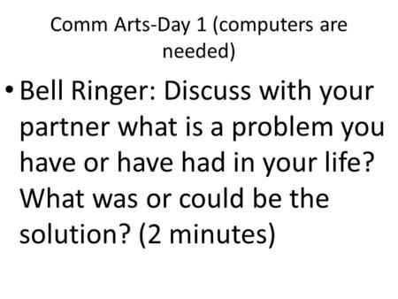 Comm Arts-Day 1 (computers are needed) Bell Ringer: Discuss with your partner what is a problem you have or have had in your life? What was or could be.