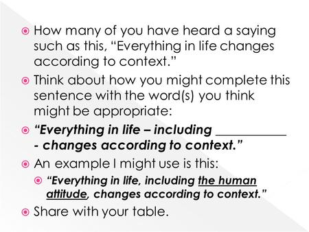 " How many of you have heard a saying such as this, ""Everything in life changes according to context.""  Think about how you might complete this sentence."
