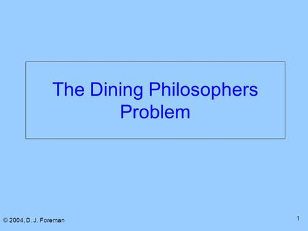 © 2004, D. J. Foreman 1 The Dining Philosophers Problem.