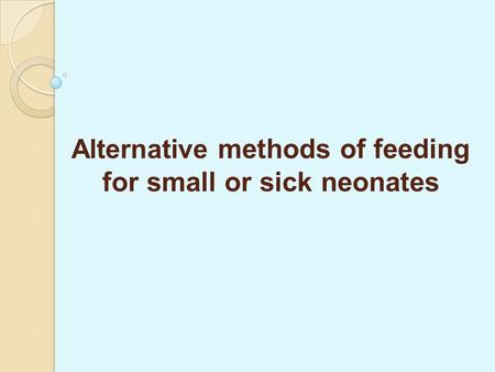 Alternative methods of feeding for small or sick neonates.
