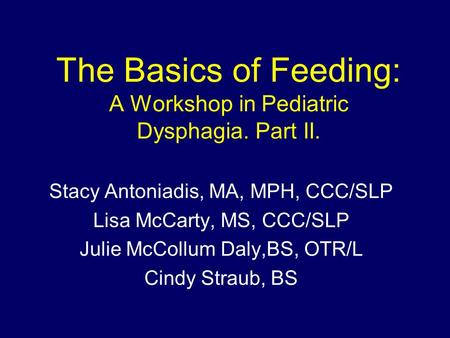 The Basics of Feeding: A Workshop in Pediatric Dysphagia. Part II. Stacy Antoniadis, MA, MPH, CCC/SLP Lisa McCarty, MS, CCC/SLP Julie McCollum Daly,BS,