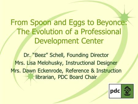 "From Spoon and Eggs to Beyonce: The Evolution of a Professional Development Center Dr. ""Beez"" Schell, Founding Director Mrs. Lisa Melohusky, Instructional."