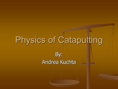 Physics of Catapulting By: Andrea Kuchta. Catapults Defensive and offensive weapons that were used in medieval and primeval warfare before artillery was.