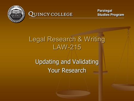 Q UINCY COLLEGE Paralegal Studies Program Paralegal Studies Program Legal Research & Writing LAW-215 Updating and Validating Your Research.