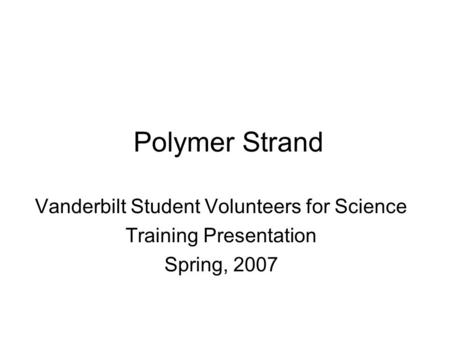 Polymer Strand Vanderbilt Student Volunteers for Science Training Presentation Spring, 2007.